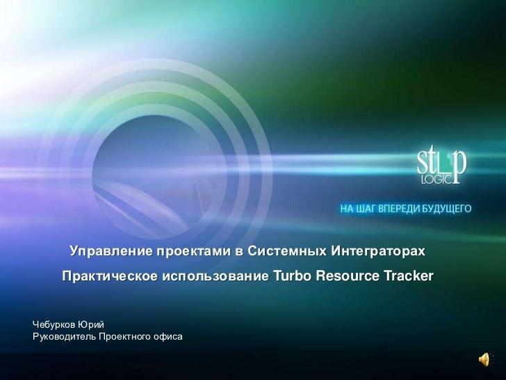 Управление проектами в Системных Интеграторах     Практическое использование Turbo Resource TrackerЧебурков ЮрийРуководите...