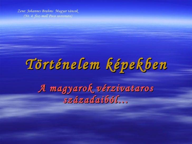 Történelem képekben A magyarok vérzivataros századaiból… Zene: Johannes Brahms  Magyar táncok (Nr. 4. fisz-moll Poco soste...