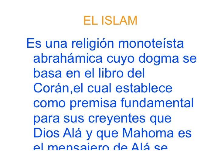 EL ISLAM <ul><li>Es una religión monoteísta abrahámica cuyo dogma se basa en el libro del Corán,el cual establece como pre...