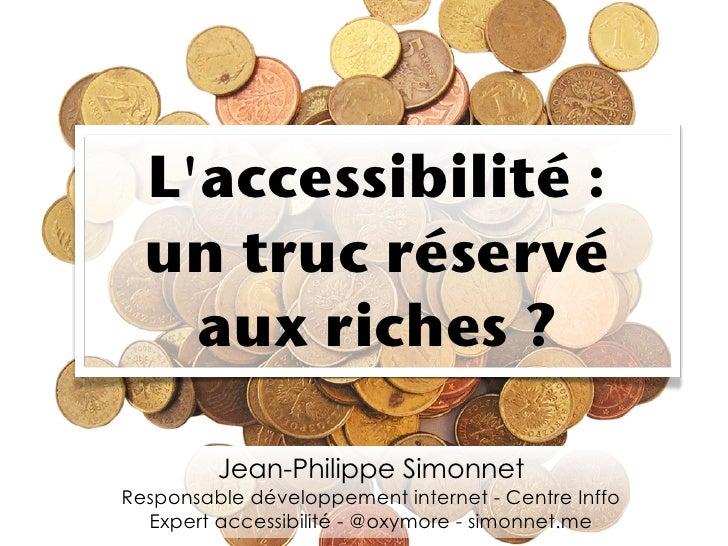 Laccessibilité:  un truc réservé    aux riches?         Jean-Philippe SimonnetResponsable développement internet - Centr...