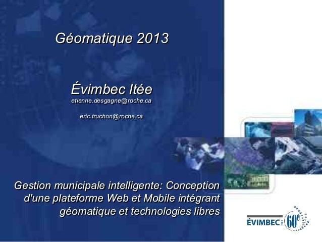 Géomatique 2013 Évimbec ltée etienne.desgagne@roche.ca eric.truchon@roche.ca  Gestion municipale intelligente: Conception ...