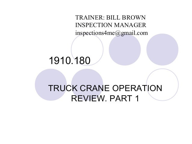 1910.180 TRUCK CRANE OPERATION REVIEW. PART 1 TRAINER: BILL BROWN INSPECTION MANAGER inspections4me@gmail.com