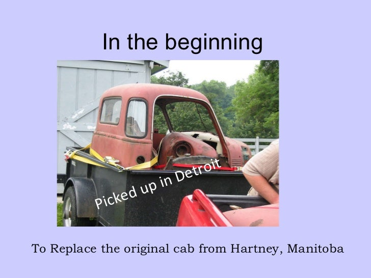 In the beginning Picked up in Detroit To Replace the original cab from Hartney, Manitoba