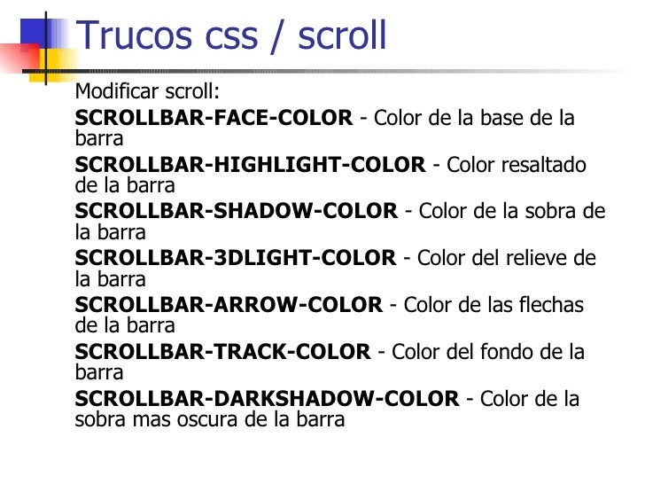 Trucos css / scroll Modificar scroll: SCROLLBAR-FACE-COLOR  - Color de la base de la barra  SCROLLBAR-HIGHLIGHT-COLOR  - C...