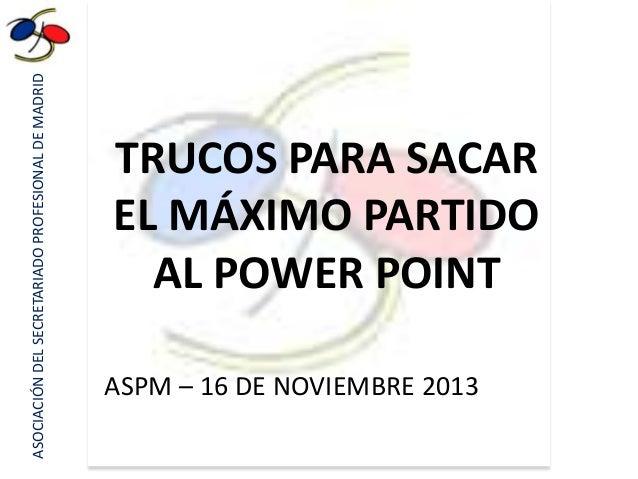 ASOCIACIÓN DEL SECRETARIADO PROFESIONAL DE MADRID  TRUCOS PARA SACAR EL MÁXIMO PARTIDO AL POWER POINT ASPM – 16 DE NOVIEMB...