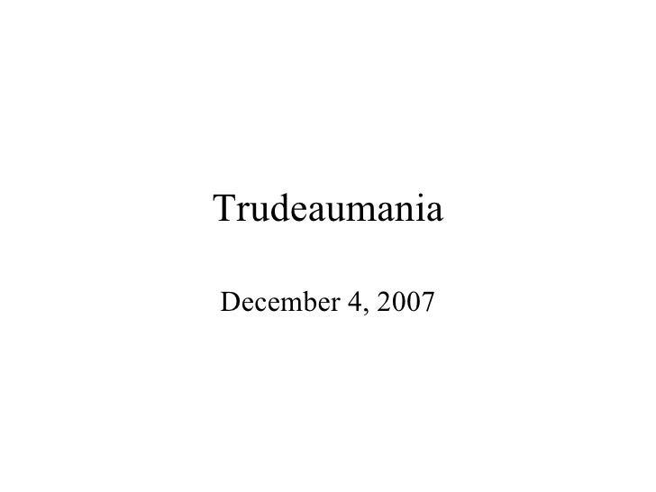 Trudeaumania December 4, 2007