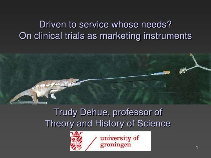 Driven to service whose needs? On clinical trials as marketing instruments             Trudy Dehue, professor of       The...