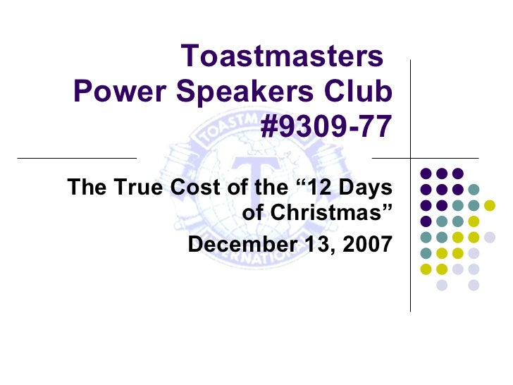 """Toastmasters  Power Speakers Club #9309-77 The True Cost of the """"12 Days of Christmas"""" December 13, 2007"""