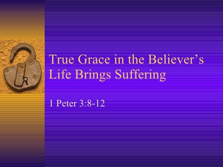 True Grace in the Believer's Life Brings Suffering 1 Peter 3:8-12