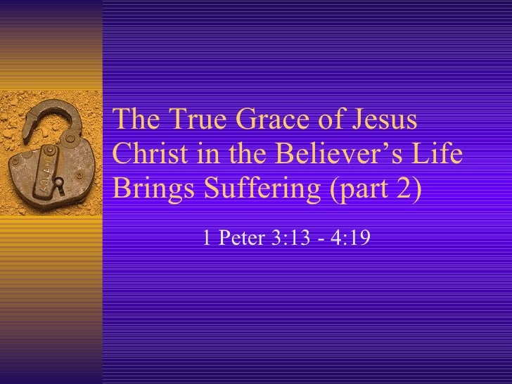 The True Grace of Jesus Christ in the Believer's Life Brings Suffering (part 2) 1 Peter 3:13 - 4:19