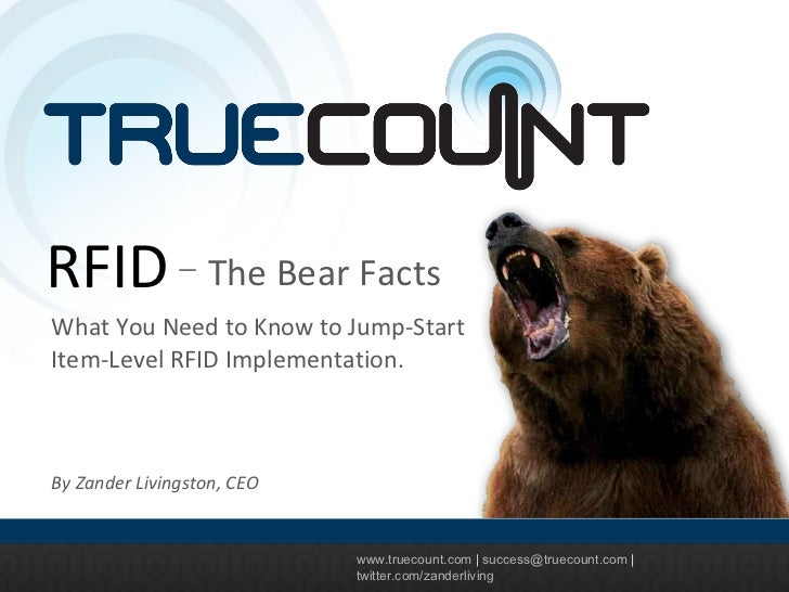 www.truecount.com  |  [email_address]  |  twitter.com/zanderliving RFID The Bear Facts What You Need to Know to Jump-Start...