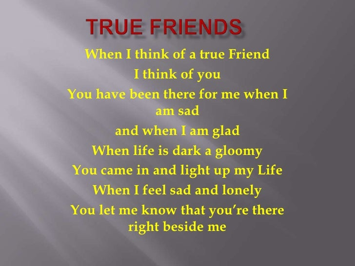 When I think of a true Friend           I think of you You have been there for me when I               am sad        and w...