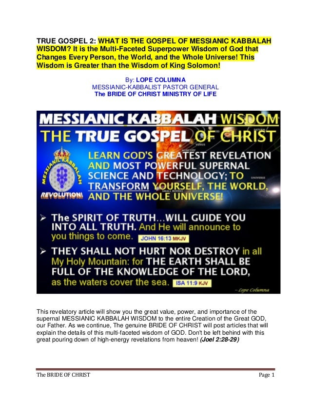 The BRIDE OF CHRIST Page 1 TRUE GOSPEL 2: WHAT IS THE GOSPEL OF MESSIANIC KABBALAH WISDOM? It is the Multi-Faceted Superpo...