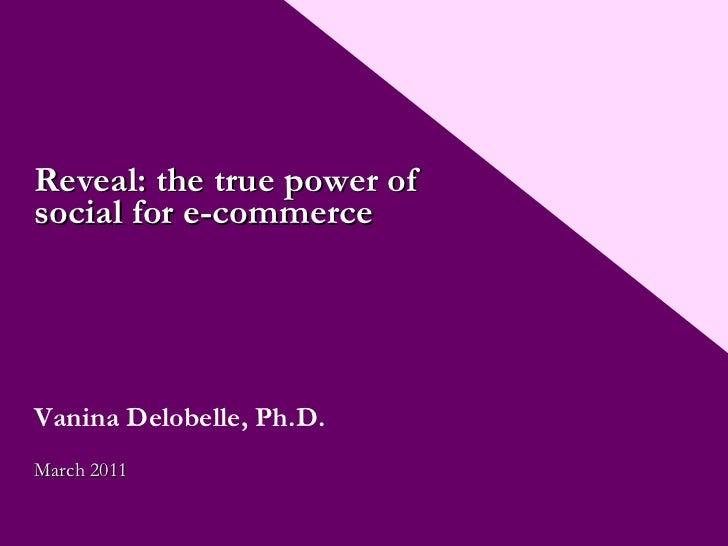 Reveal: the true power of social for e-commerce Vanina Delobelle, Ph.D. March 2011
