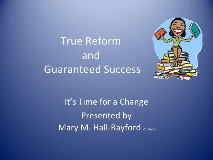 True Reform  and  Guaranteed Success It's Time for a Change Presented by Mary M. Hall-Rayford  © 2/2009