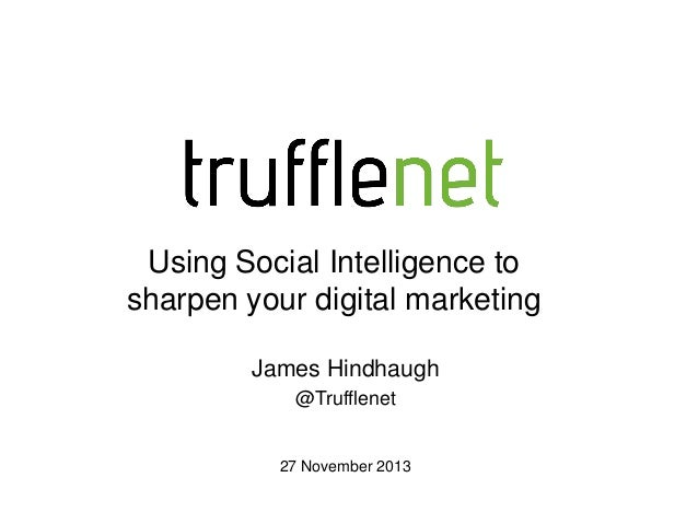 Using Social Intelligence to sharpen your digital marketing James Hindhaugh @Trufflenet  27 November 2013