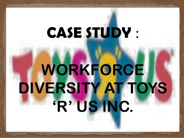 CASE STUDY : WORKFORCE DIVERSITY AT TOYS 'R' US INC.