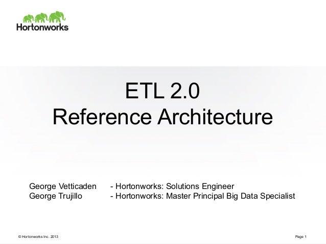 © Hortonworks Inc. 2013 ETL 2.0 Reference Architecture Page 1 George Vetticaden - Hortonworks: Solutions Engineer George T...