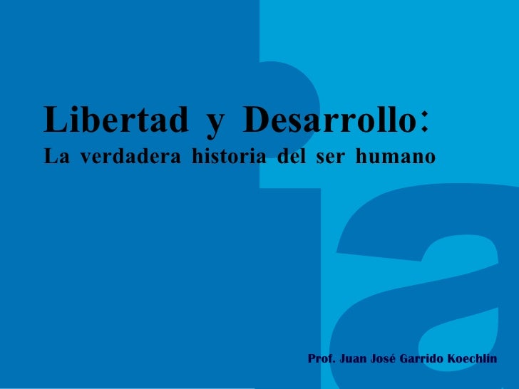 Prof. Juan José Garrido Koechlin Libertad y Desarrollo: La verdadera historia del ser humano