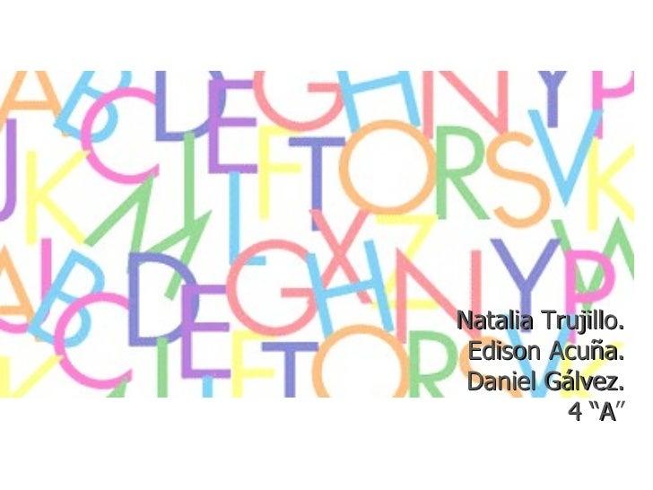 """Natalia Trujillo. Edison Acuña. Daniel Gálvez.          4 """"A""""             """"A"""