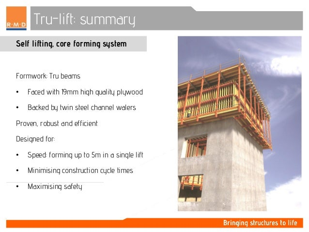 Tru-lift: summary Self lifting, core forming system Formwork: Tru beams • Faced with 19mm high quality plywood • Backed by...