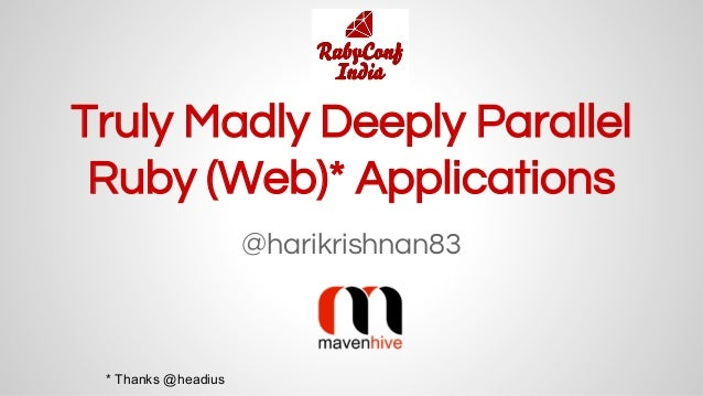 Truly Madly Deeply Parallel Ruby (Web)* Applications @harikrishnan83 * Thanks @headius