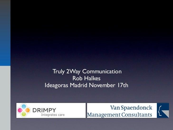 Truly 2Way Communication             Rob Halkes  Ideagoras Madrid November 17thIntegrates care