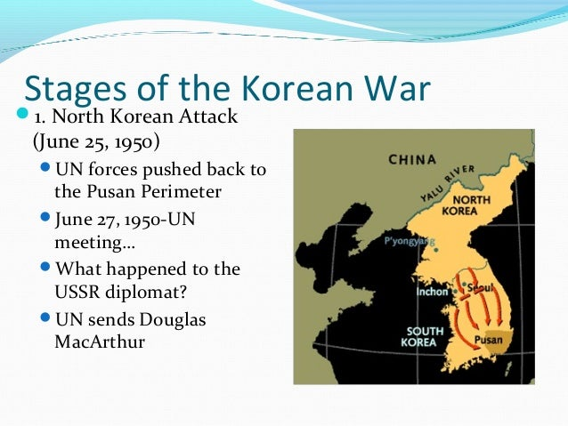 Stages of the Korean War1. North Korean Attack(June 25, 1950) UN forces pushed back to  the Pusan Perimeter June 27, 19...