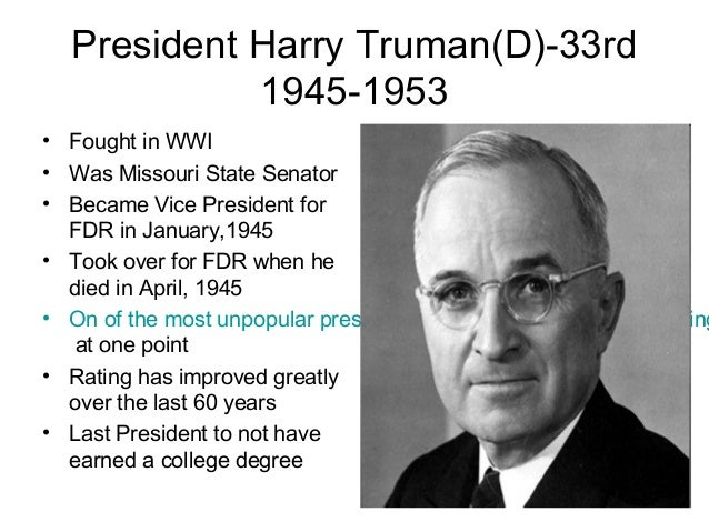 President Harry Truman(D)-33rd 1945-1953 • Fought in WWI • Was Missouri State Senator • Became Vice President for FDR in J...