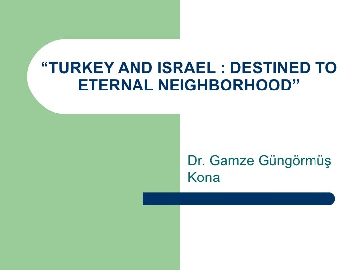 """ TURKEY AND ISRAEL : DESTINED TO ETERNAL NEIGHBORHOOD"" Dr. Gamze Güngörmüş Kona"