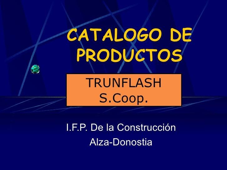 CATALOGO DE PRODUCTOS I.F.P. De la Construcción Alza-Donostia TRUNFLASH S.Coop.