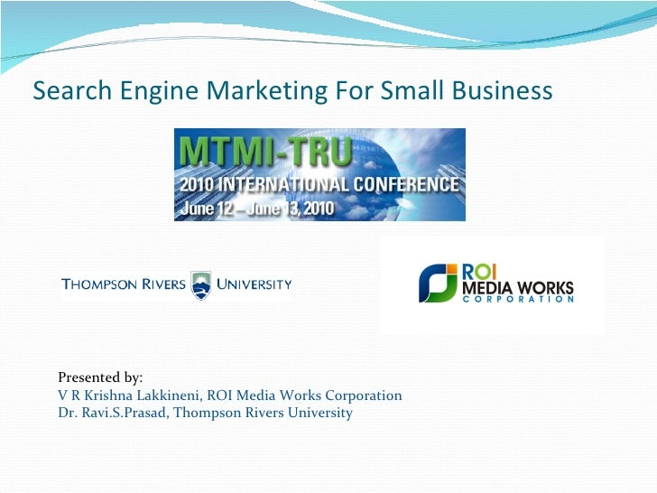 Search Engine Marketing For Small Business Presented by: V R Krishna Lakkineni, ROI Media Works Corporation Dr. Ravi.S.Pra...