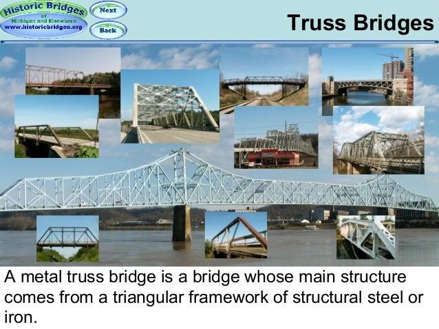 Truss Bridges  A metal truss bridge is a bridge whose main structure comes from a triangular framework of structural steel...