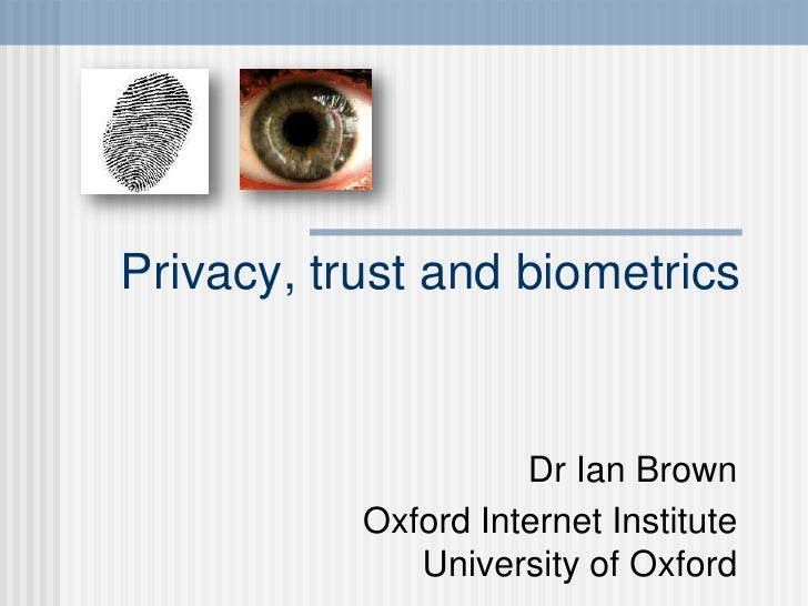 Privacy, trust and biometrics                        Dr Ian Brown            Oxford Internet Institute               Unive...