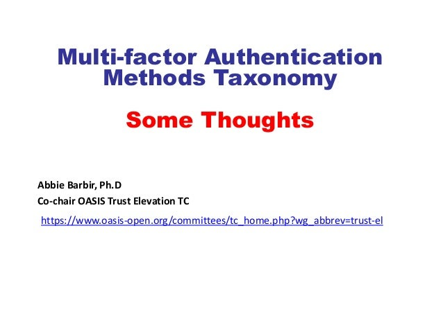 Multi-factor Authentication       Methods Taxonomy                   Some ThoughtsAbbie Barbir, Ph.DCo-chair OASIS Trust E...