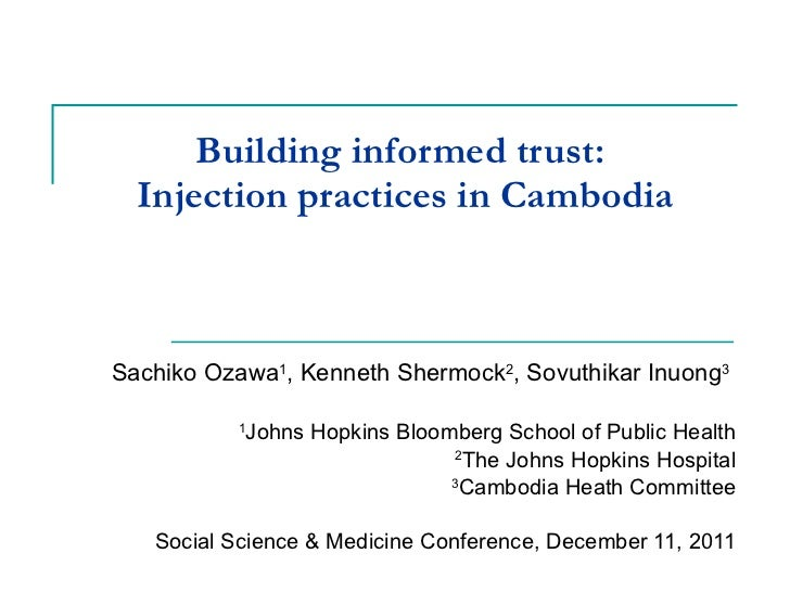 Building informed trust:  Injection practices in Cambodia Sachiko Ozawa 1 , Kenneth Shermock 2 , Sovuthikar Inuong 3   1 J...