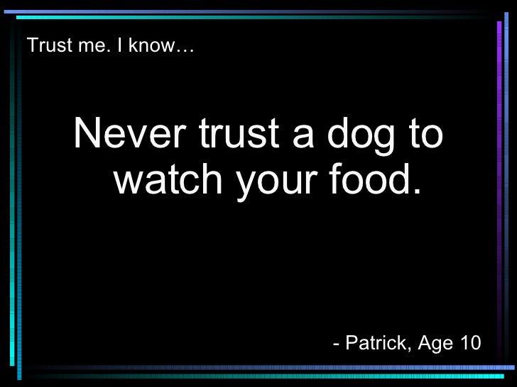 Trust me. I know… <ul><li>Never trust a dog to watch your food. </li></ul>- Patrick, Age 10