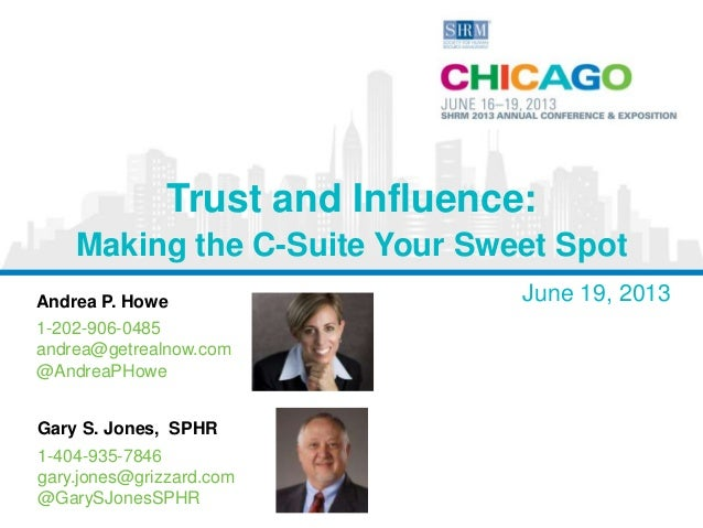 Andrea P. Howe June 19, 2013 1-202-906-0485 andrea@getrealnow.com @AndreaPHowe Trust and Influence: Making the C-Suite You...