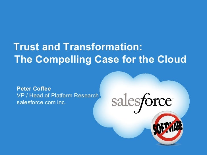 Trust and Transformation:The Compelling Case for the CloudPeter CoffeeVP / Head of Platform Researchsalesforce.com inc.