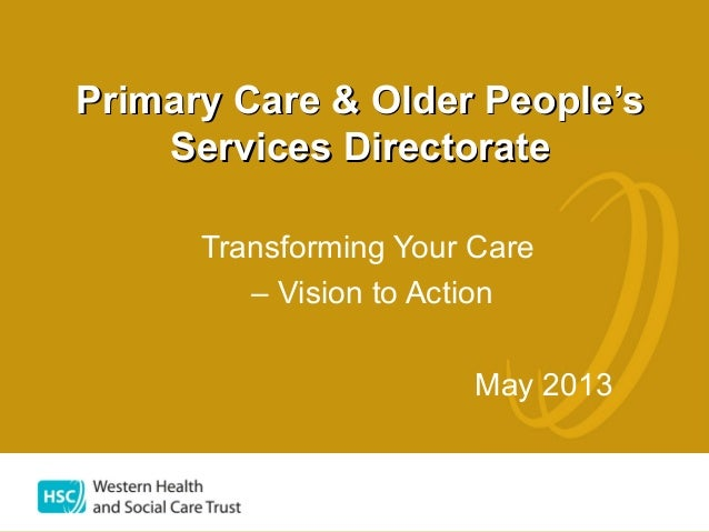 Transforming Your Care– Vision to ActionMay 2013Primary Care & Older People'sPrimary Care & Older People'sServices Directo...