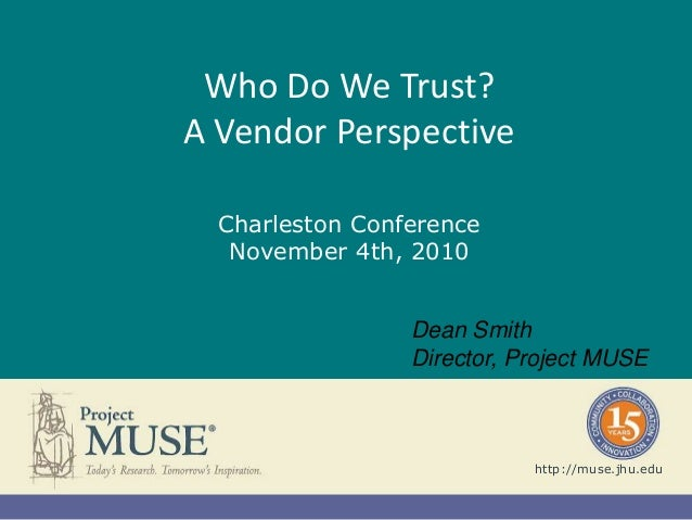 Who Do We Trust? A Vendor Perspective Charleston Conference November 4th, 2010 http://muse.jhu.edu Dean Smith Director, Pr...