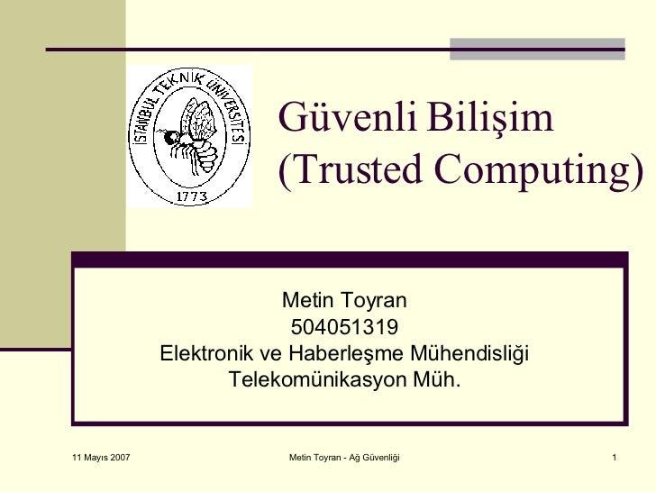 Güvenli Bilişim (Trusted Computing) Metin Toyran 504051319 Elektronik ve Haberleşme Mühendisliği Telekomünikasyon Müh.