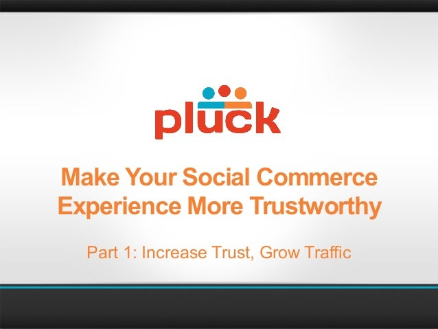 Make Your Social CommerceExperience More Trustworthy  Part 1: Increase Trust, Grow Traffic