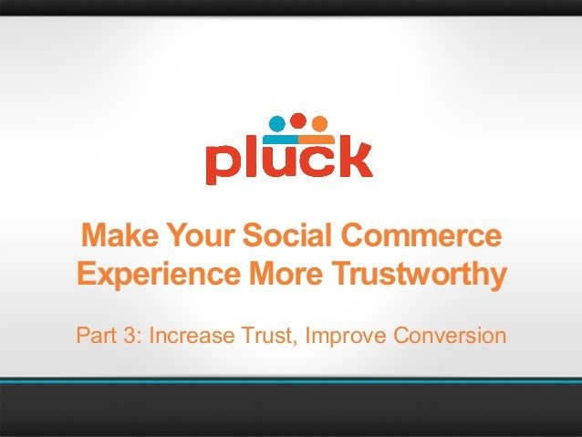 Make Your Social CommerceExperience More TrustworthyPart 3: Increase Trust, Improve Conversion