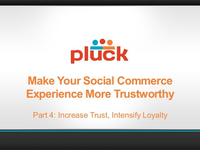 Make Your Social CommerceExperience More Trustworthy Part 4: Increase Trust, Intensify Loyalty