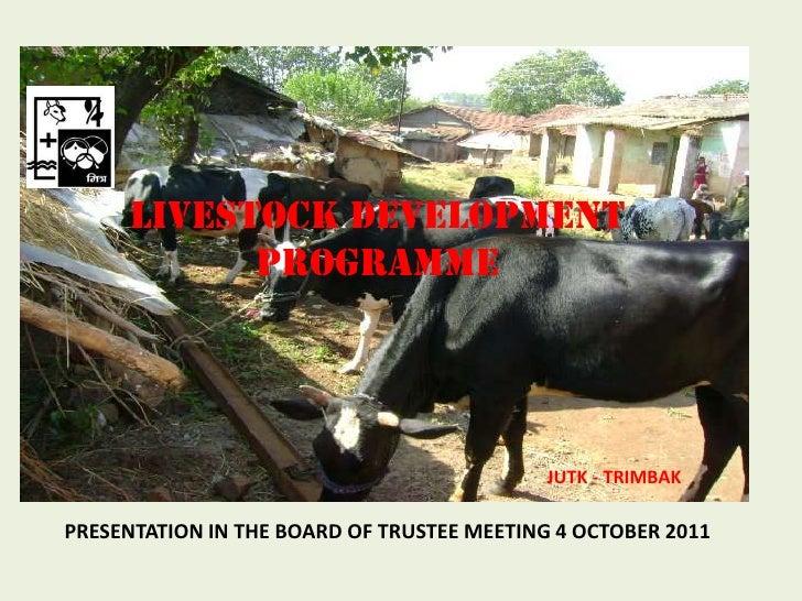LIVESTOCK DEVELOPMENT PROGRAMME<br /> JUTK - TRIMBAK <br />PRESENTATION IN THE BOARD OF TRUSTEE MEETING 4 OCTOBER 2011<br />