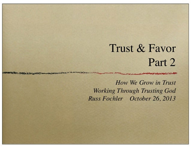 Trust & Favor Part 2 How We Grow in Trust Working Through Trusting God Russ Fochler October 26, 2013