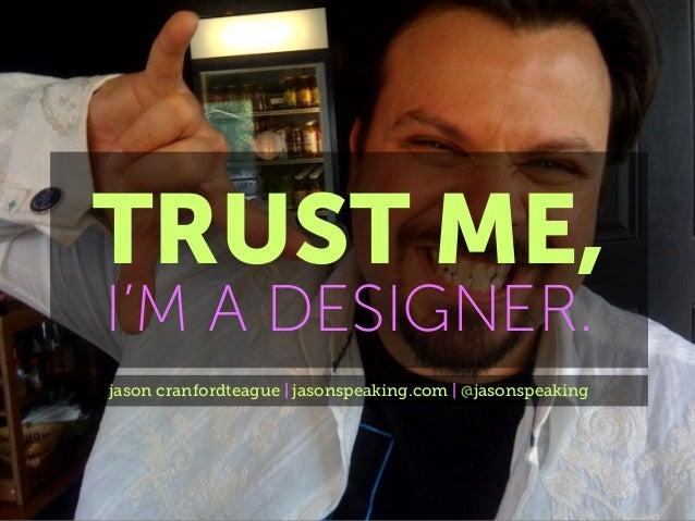 TRUST ME, I'M A DESIGNER. jason cranfordteague | jasonspeaking.com | @jasonspeaking