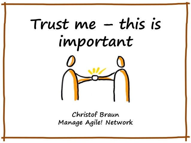 Trust me – this is important  Christof Braun Manage Agile! Network