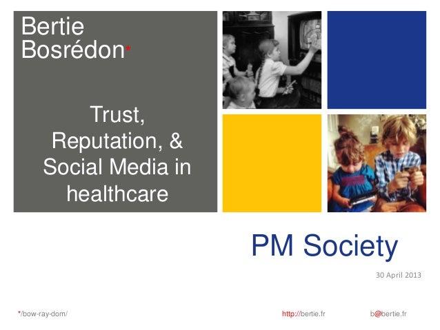 BertieBosrédon**/bow-ray-dom/ http://bertie.fr b@bertie.frPM Society30 April 2013Trust,Reputation, &Social Media inhealthc...